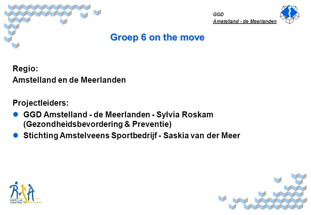 GGD Amstelland - de Meerlanden Groep 6 on the move Regio: Amstelland en de Meerlanden Projectleiders: GGD Amstelland - de Meerlanden - Sylvia Roskam (