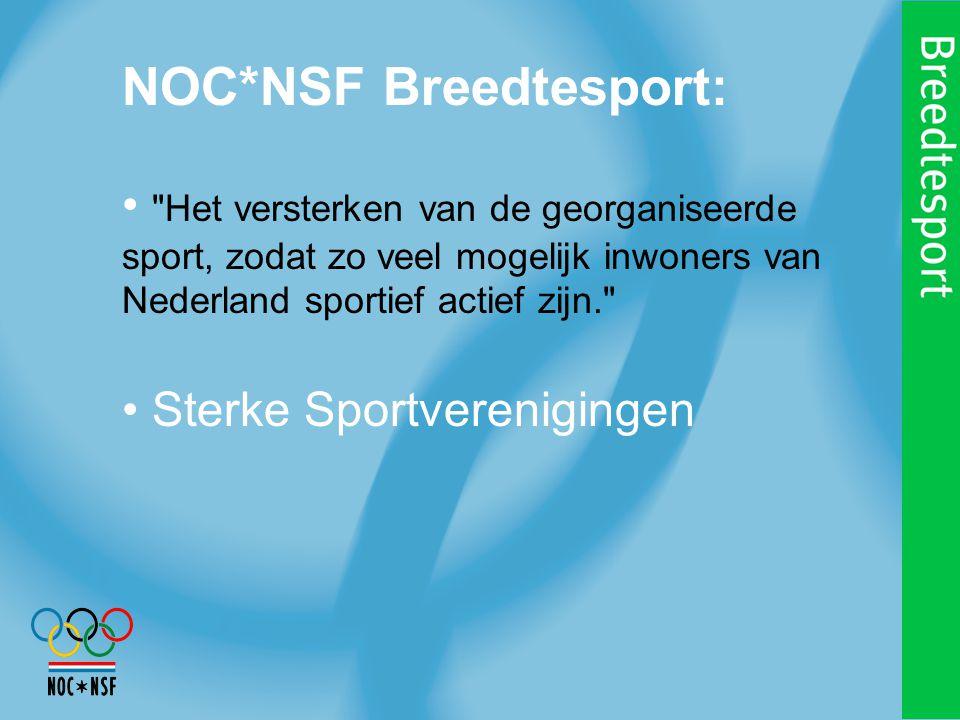 NOC*NSF Breedtesport: Het versterken van de georganiseerde sport, zodat zo veel mogelijk inwoners van Nederland sportief actief zijn. Sterke Sportverenigingen