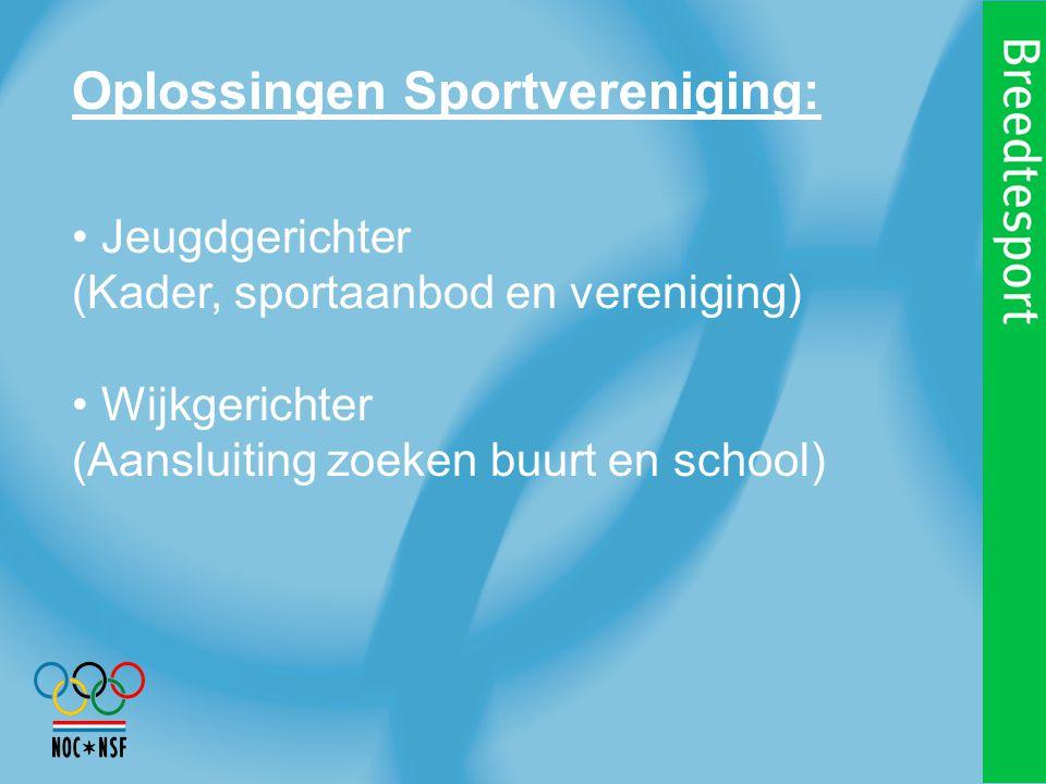 Oplossingen Sportvereniging: Jeugdgerichter (Kader, sportaanbod en vereniging) Wijkgerichter (Aansluiting zoeken buurt en school)
