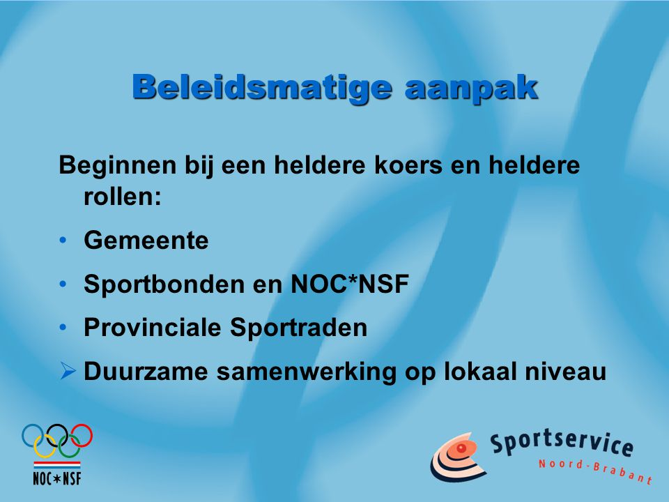 Beleidsmatige aanpak Beginnen bij een heldere koers en heldere rollen: Gemeente Sportbonden en NOC*NSF Provinciale Sportraden  Duurzame samenwerking op lokaal niveau