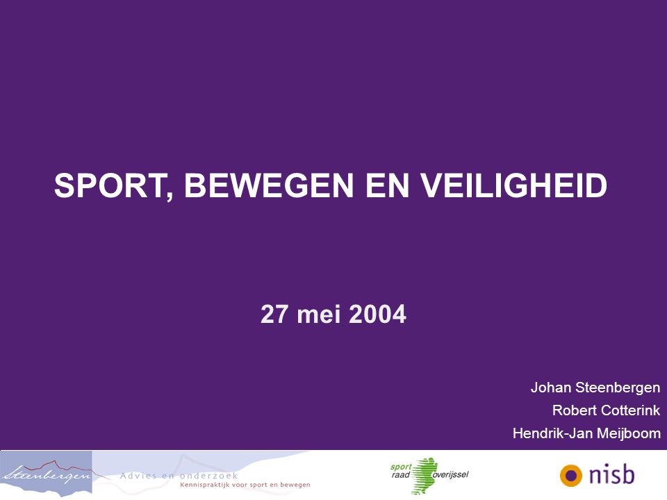 SPORT, BEWEGEN EN VEILIGHEID 27 mei 2004 Johan Steenbergen Robert Cotterink Hendrik-Jan Meijboom