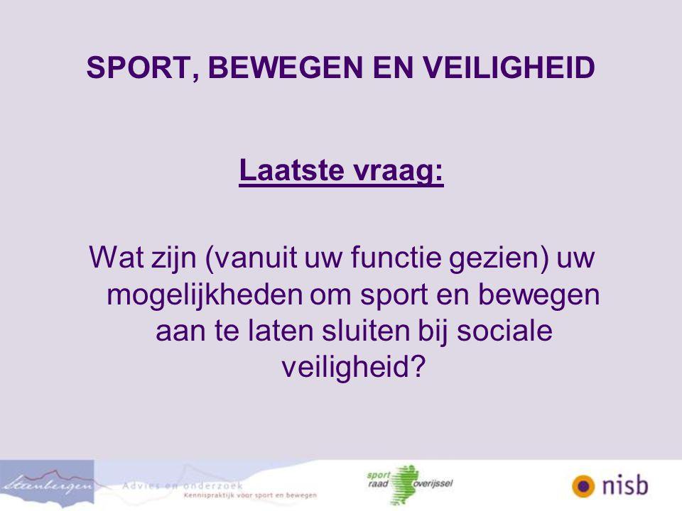 SPORT, BEWEGEN EN VEILIGHEID Laatste vraag: Wat zijn (vanuit uw functie gezien) uw mogelijkheden om sport en bewegen aan te laten sluiten bij sociale veiligheid?