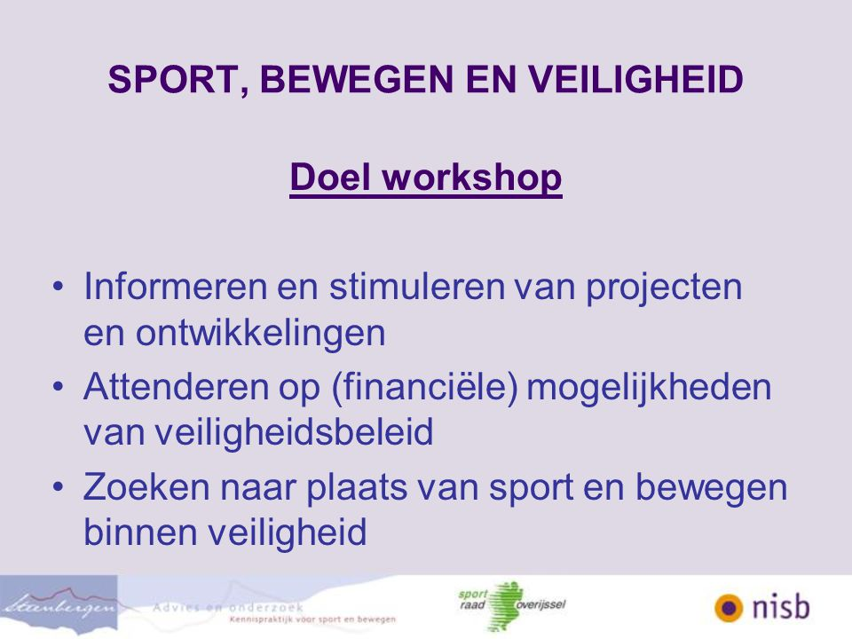 SPORT, BEWEGEN EN VEILIGHEID Doel workshop Informeren en stimuleren van projecten en ontwikkelingen Attenderen op (financiële) mogelijkheden van veiligheidsbeleid Zoeken naar plaats van sport en bewegen binnen veiligheid