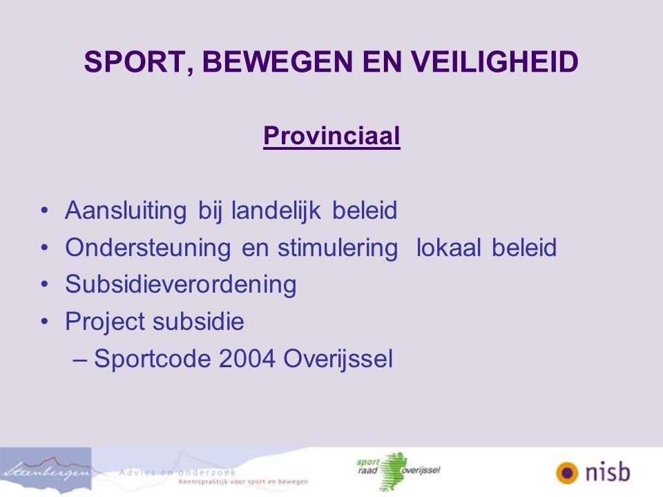 SPORT, BEWEGEN EN VEILIGHEID Provinciaal Aansluiting bij landelijk beleid Ondersteuning en stimulering lokaal beleid Subsidieverordening Project subsidie –Sportcode 2004 Overijssel