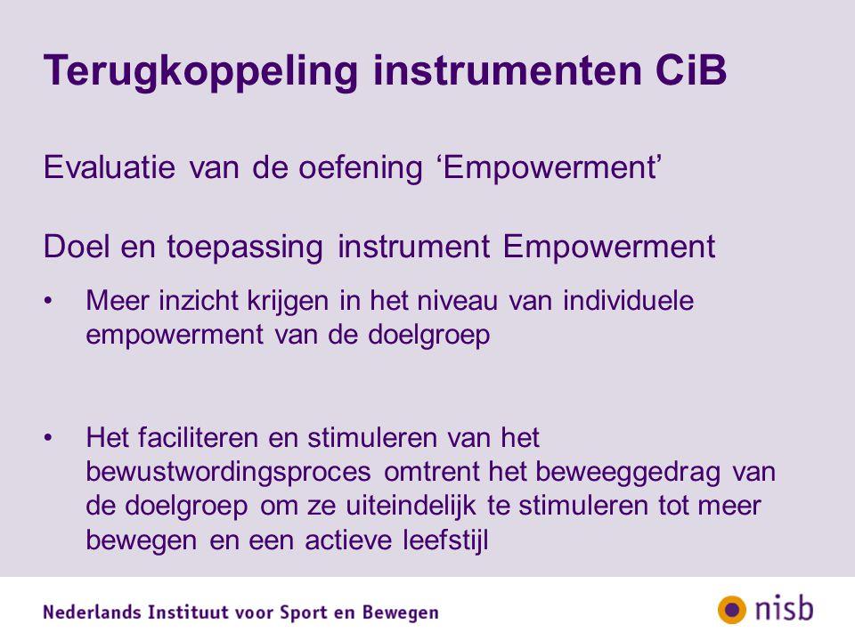 Terugkoppeling instrumenten CiB Evaluatie van de oefening 'Empowerment' Doel en toepassing instrument Empowerment Meer inzicht krijgen in het niveau van individuele empowerment van de doelgroep Het faciliteren en stimuleren van het bewustwordingsproces omtrent het beweeggedrag van de doelgroep om ze uiteindelijk te stimuleren tot meer bewegen en een actieve leefstijl