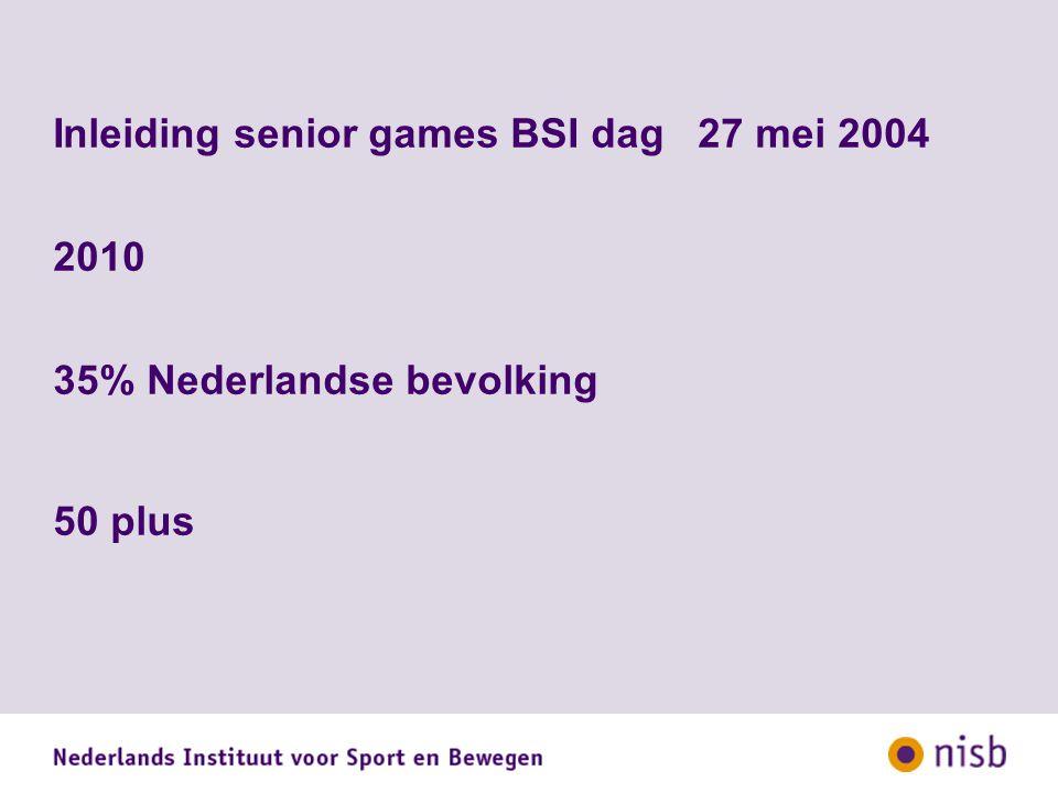 Inleiding senior games BSI dag 27 mei 2004 2010 35% Nederlandse bevolking 50 plus