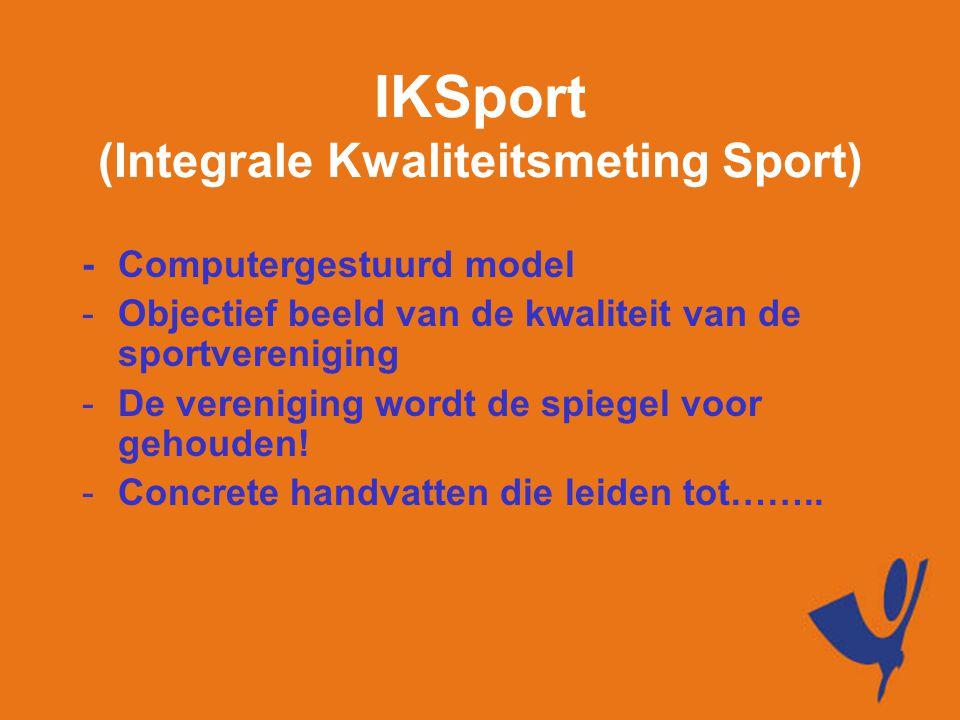 IKSport (Integrale Kwaliteitsmeting Sport) -Computergestuurd model -Objectief beeld van de kwaliteit van de sportvereniging -De vereniging wordt de spiegel voor gehouden.