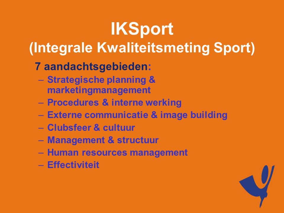 IKSport (Integrale Kwaliteitsmeting Sport) 7 aandachtsgebieden: –Strategische planning & marketingmanagement –Procedures & interne werking –Externe communicatie & image building –Clubsfeer & cultuur –Management & structuur –Human resources management –Effectiviteit