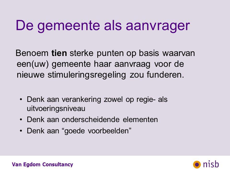Van Egdom Consultancy De gemeente als aanvrager Benoem tien sterke punten op basis waarvan een(uw) gemeente haar aanvraag voor de nieuwe stimuleringsregeling zou funderen.