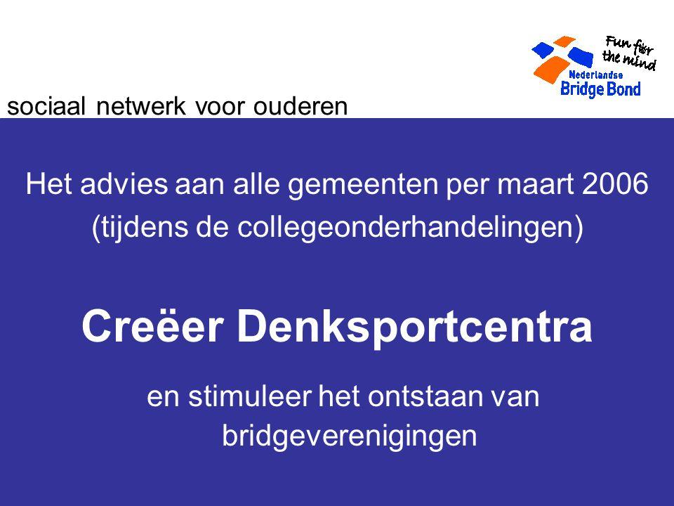 sociaal netwerk voor ouderen Het advies aan alle gemeenten per maart 2006 (tijdens de collegeonderhandelingen) Creëer Denksportcentra en stimuleer het ontstaan van bridgeverenigingen