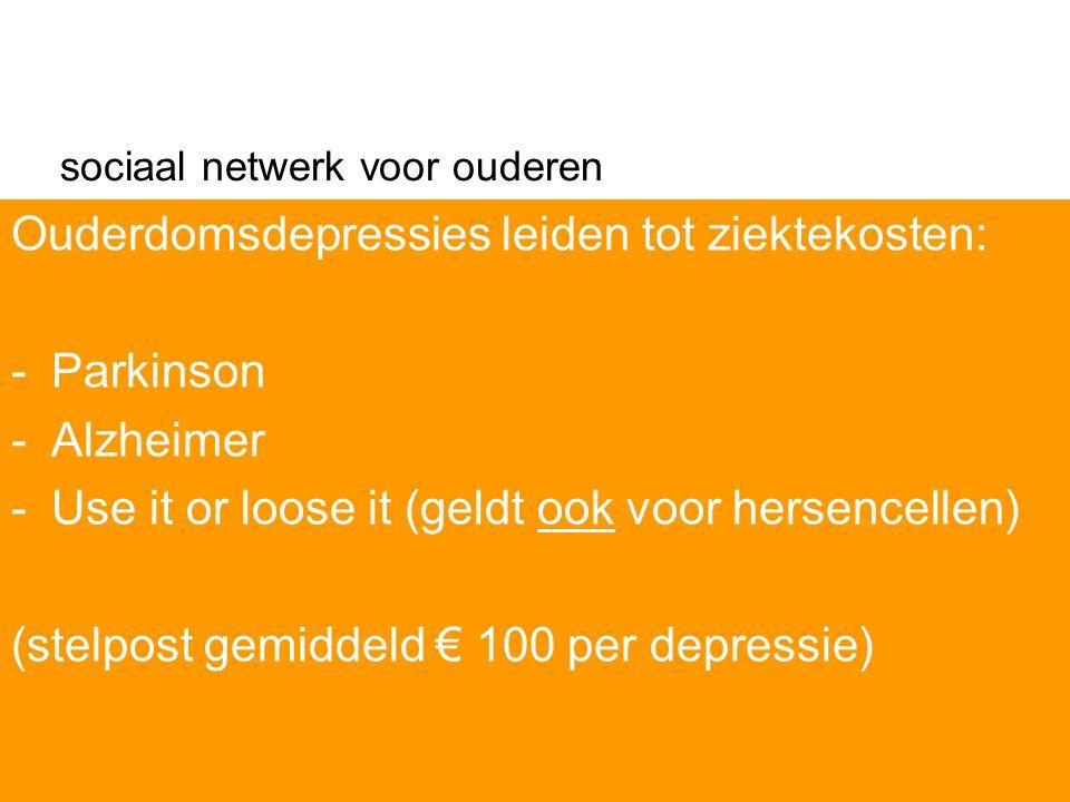 sociaal netwerk voor ouderen Ouderdomsdepressies leiden tot ziektekosten: -Parkinson -Alzheimer -Use it or loose it (geldt ook voor hersencellen) (stelpost gemiddeld € 100 per depressie)