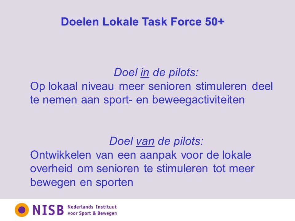 Doelen Lokale Task Force 50+ Doel in de pilots: Op lokaal niveau meer senioren stimuleren deel te nemen aan sport- en beweegactiviteiten Doel van de pilots: Ontwikkelen van een aanpak voor de lokale overheid om senioren te stimuleren tot meer bewegen en sporten