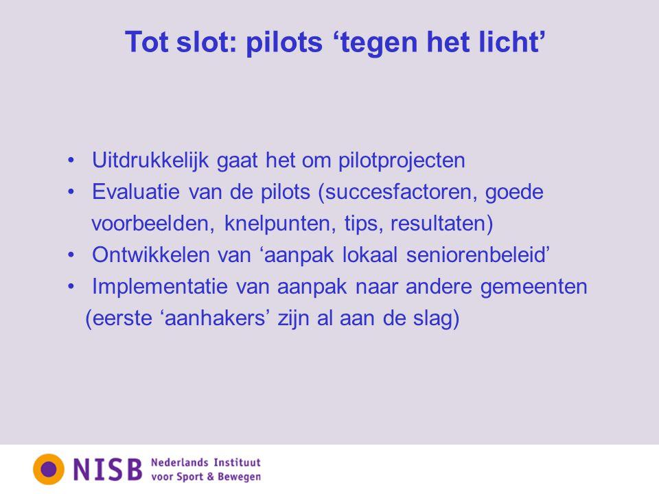 Tot slot: pilots 'tegen het licht' Uitdrukkelijk gaat het om pilotprojecten Evaluatie van de pilots (succesfactoren, goede voorbeelden, knelpunten, tips, resultaten) Ontwikkelen van 'aanpak lokaal seniorenbeleid' Implementatie van aanpak naar andere gemeenten (eerste 'aanhakers' zijn al aan de slag)