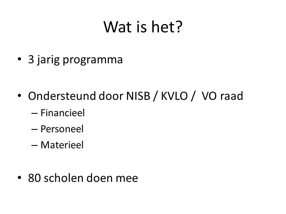 Wat is het? 3 jarig programma Ondersteund door NISB / KVLO / VO raad – Financieel – Personeel – Materieel 80 scholen doen mee