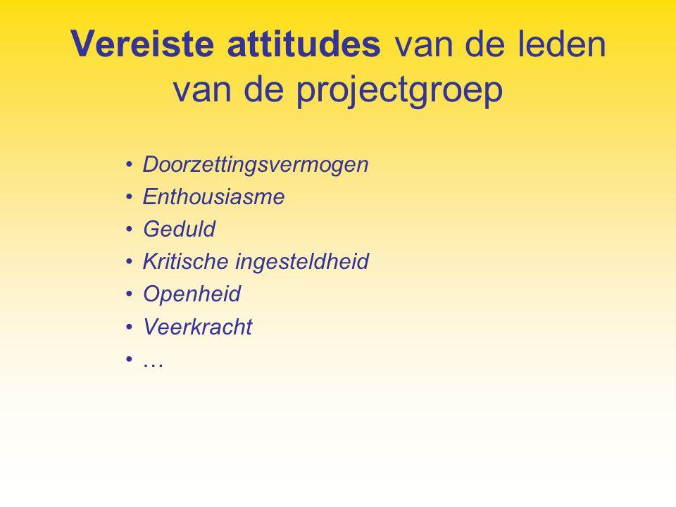 Vereiste attitudes van de leden van de projectgroep Doorzettingsvermogen Enthousiasme Geduld Kritische ingesteldheid Openheid Veerkracht …