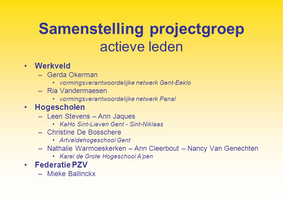 Samenstelling projectgroep corresponderende leden Werkveld - netwerken –Marleen Hoebeeck (Aalst-Dendermonde-Ninove), Mariet Janssen (Limburg), Tine De Vlieger (PHA), Paul De Strooper (BHV) Hogescholen –Marleen Smeulders (KHM), Kathy Pletinck en Katrien Moens (HUB), Francois Diepstraeten en Natasja Seels (Vormingscentrum HIVSET), Lieven De Maesschalck (KHK), Herman Baerten (KHL), Marijke Messelis (Katho)