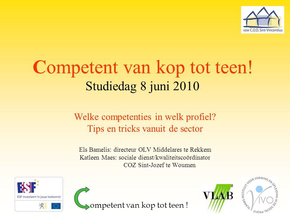 Competent van kop tot teen! Studiedag 8 juni 2010 Welke competenties in welk profiel? Tips en tricks vanuit de sector Els Bamelis: directeur OLV Midde
