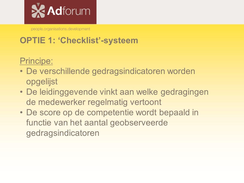 OPTIE 1: 'Checklist'-systeem Principe: De verschillende gedragsindicatoren worden opgelijst De leidinggevende vinkt aan welke gedragingen de medewerker regelmatig vertoont De score op de competentie wordt bepaald in functie van het aantal geobserveerde gedragsindicatoren