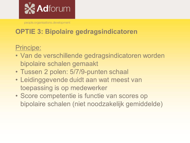 OPTIE 3: Bipolaire gedragsindicatoren Principe: Van de verschillende gedragsindicatoren worden bipolaire schalen gemaakt Tussen 2 polen: 5/7/9-punten schaal Leidinggevende duidt aan wat meest van toepassing is op medewerker Score competentie is functie van scores op bipolaire schalen (niet noodzakelijk gemiddelde)