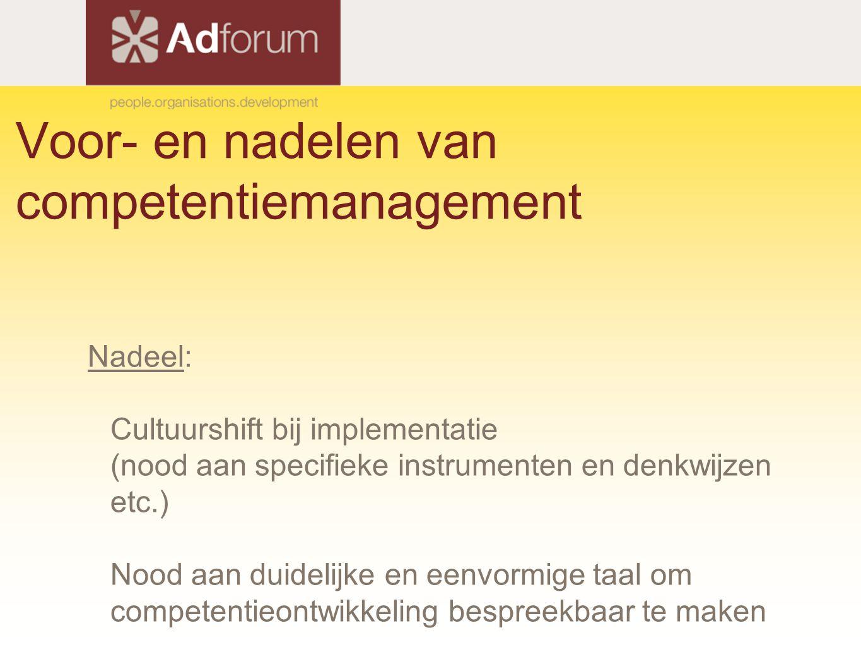 Voor- en nadelen van competentiemanagement Nadeel: Cultuurshift bij implementatie (nood aan specifieke instrumenten en denkwijzen etc.) Nood aan duidelijke en eenvormige taal om competentieontwikkeling bespreekbaar te maken