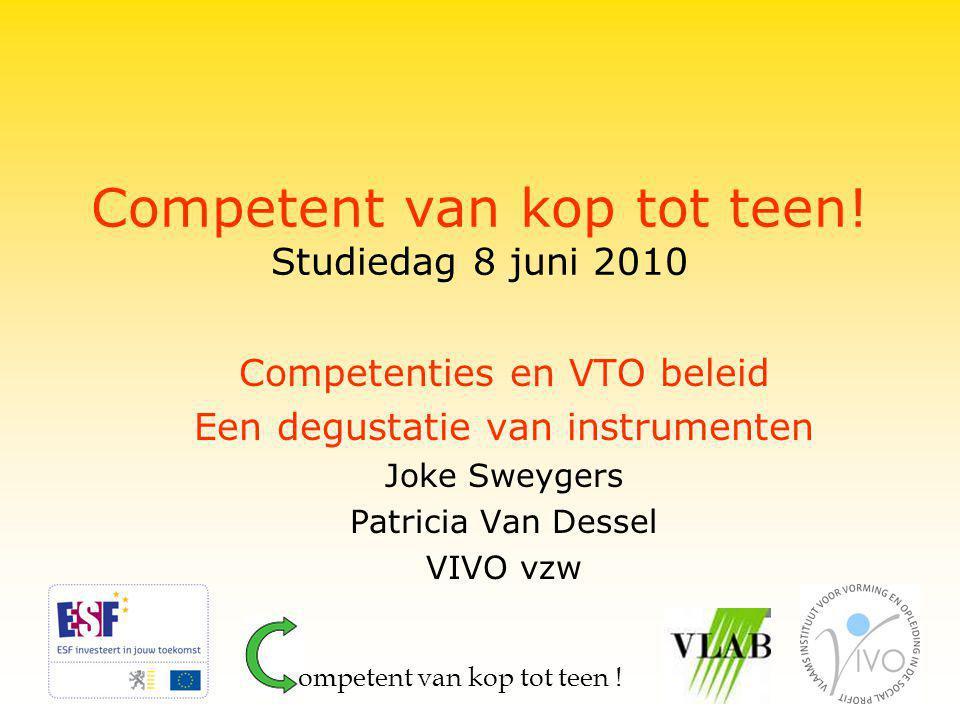 Competent van kop tot teen! Studiedag 8 juni 2010 Competenties en VTO beleid Een degustatie van instrumenten Joke Sweygers Patricia Van Dessel VIVO vz