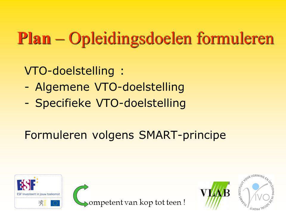 Plan – Opleidingsdoelen formuleren VTO-doelstelling : -Algemene VTO-doelstelling -Specifieke VTO-doelstelling Formuleren volgens SMART-principe ompetent van kop tot teen !