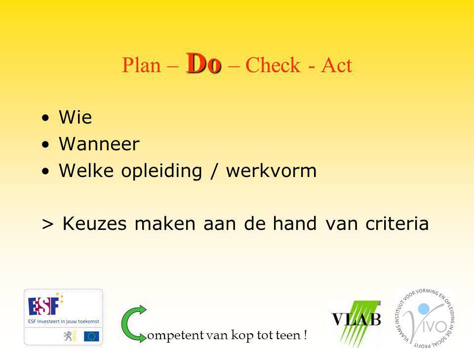 Do Plan – Do – Check - Act Wie Wanneer Welke opleiding / werkvorm > Keuzes maken aan de hand van criteria ompetent van kop tot teen !
