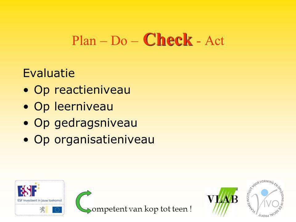 Check Plan – Do – Check - Act Evaluatie Op reactieniveau Op leerniveau Op gedragsniveau Op organisatieniveau ompetent van kop tot teen !