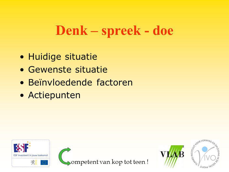 Denk – spreek - doe Huidige situatie Gewenste situatie Beïnvloedende factoren Actiepunten ompetent van kop tot teen !