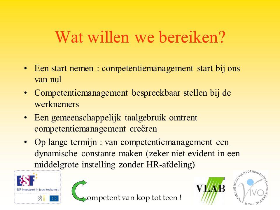 Wat willen we bereiken? Een start nemen : competentiemanagement start bij ons van nul Competentiemanagement bespreekbaar stellen bij de werknemers Een