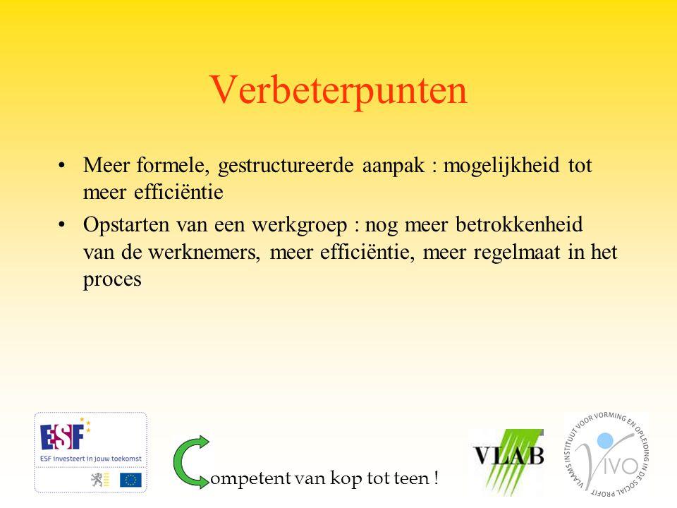 Verbeterpunten Meer formele, gestructureerde aanpak : mogelijkheid tot meer efficiëntie Opstarten van een werkgroep : nog meer betrokkenheid van de werknemers, meer efficiëntie, meer regelmaat in het proces ompetent van kop tot teen !