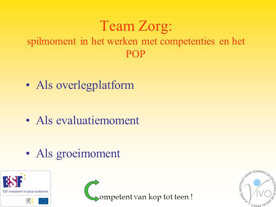 Team Zorg: spilmoment in het werken met competenties en het POP Als overlegplatform Als evaluatiemoment Als groeimoment ompetent van kop tot teen !