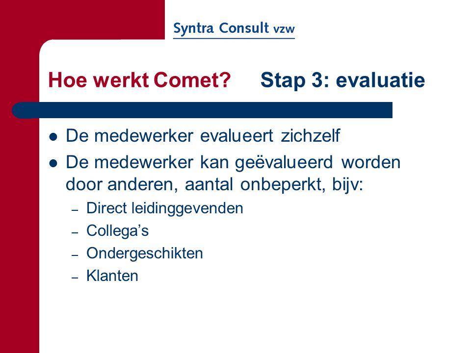 Hoe werkt Comet? Stap 3: evaluatie De medewerker evalueert zichzelf De medewerker kan geëvalueerd worden door anderen, aantal onbeperkt, bijv: – Direc