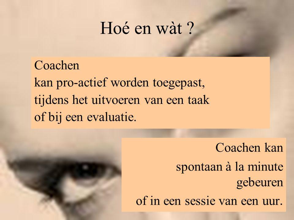 Hoé en wàt ? Coachen kan pro-actief worden toegepast, tijdens het uitvoeren van een taak of bij een evaluatie. Coachen kan spontaan à la minute gebeur
