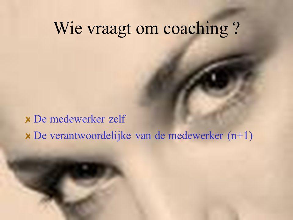 Wie vraagt om coaching ? De medewerker zelf De verantwoordelijke van de medewerker (n+1)