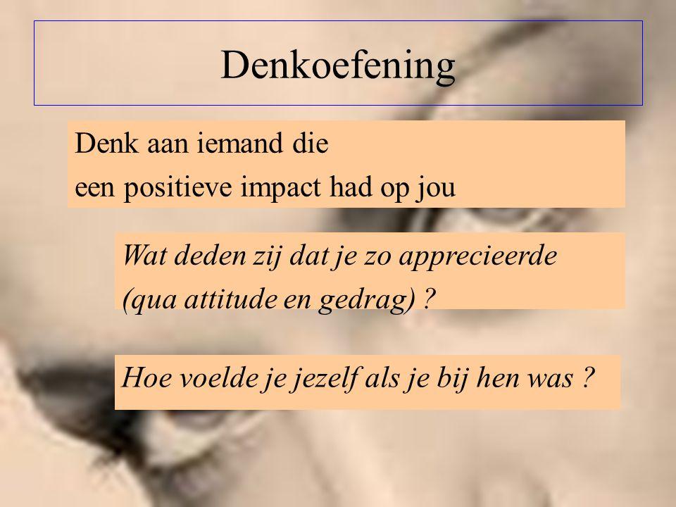 Denkoefening Denk aan iemand die een positieve impact had op jou Wat deden zij dat je zo apprecieerde (qua attitude en gedrag) ? Hoe voelde je jezelf