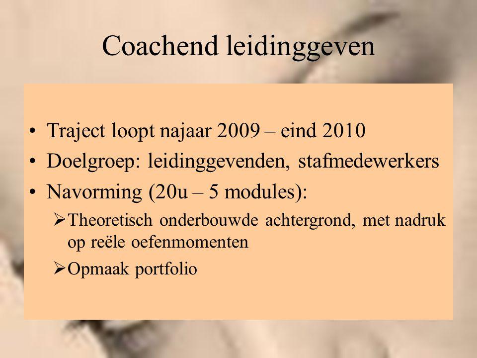 Coachend leidinggeven Traject loopt najaar 2009 – eind 2010 Doelgroep: leidinggevenden, stafmedewerkers Navorming (20u – 5 modules):  Theoretisch ond