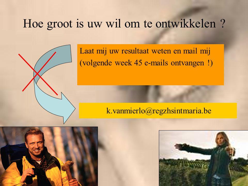 Hoe groot is uw wil om te ontwikkelen ? Laat mij uw resultaat weten en mail mij (volgende week 45 e-mails ontvangen !) k.vanmierlo@regzhsintmaria.be