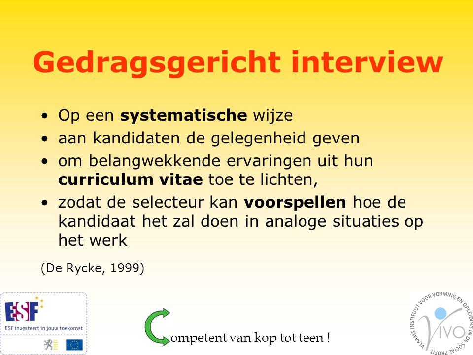 Gedragsgericht interview Op een systematische wijze aan kandidaten de gelegenheid geven om belangwekkende ervaringen uit hun curriculum vitae toe te lichten, zodat de selecteur kan voorspellen hoe de kandidaat het zal doen in analoge situaties op het werk (De Rycke, 1999)