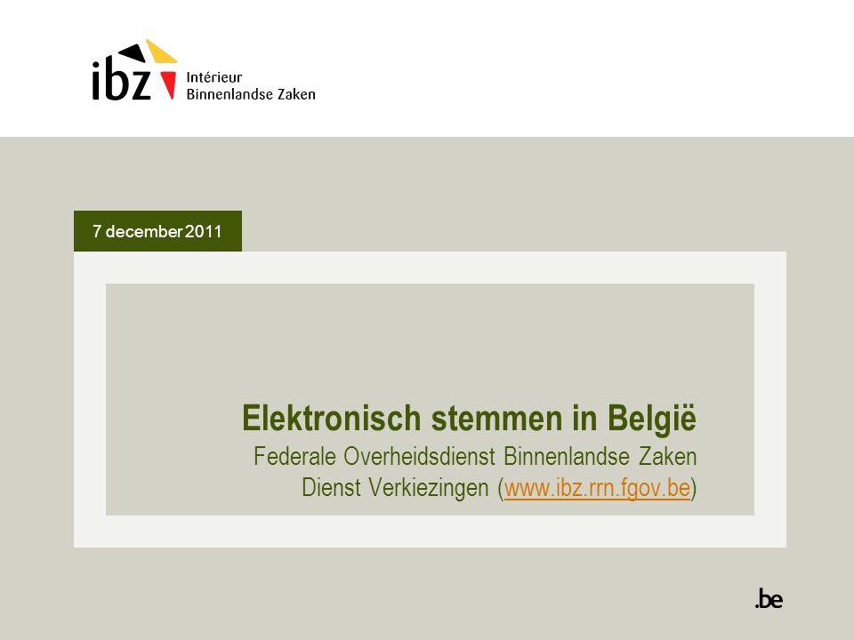 7 december 2011 Elektronisch stemmen in België Federale Overheidsdienst Binnenlandse Zaken Dienst Verkiezingen (www.ibz.rrn.fgov.be)www.ibz.rrn.fgov.b