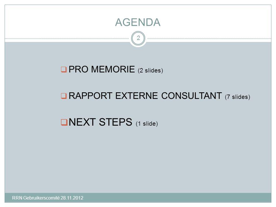 AGENDA  PRO MEMORIE (2 slides)  RAPPORT EXTERNE CONSULTANT (7 slides)  NEXT STEPS (1 slide) 2 RRN Gebruikerscomité 28.11.2012