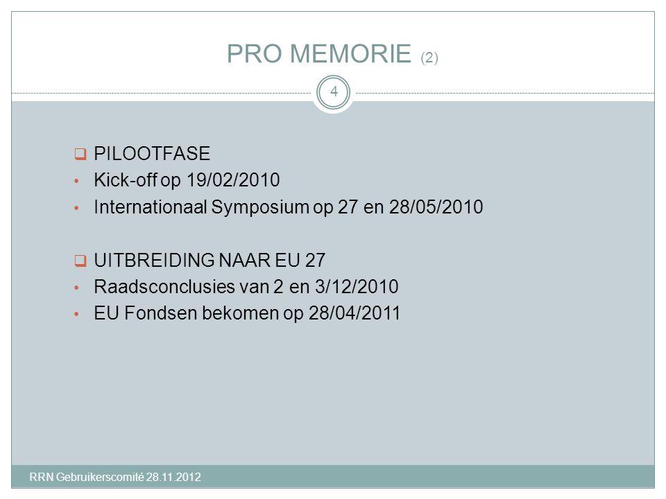 PRO MEMORIE (2)  PILOOTFASE Kick-off op 19/02/2010 Internationaal Symposium op 27 en 28/05/2010  UITBREIDING NAAR EU 27 Raadsconclusies van 2 en 3/12/2010 EU Fondsen bekomen op 28/04/2011 4 RRN Gebruikerscomité 28.11.2012