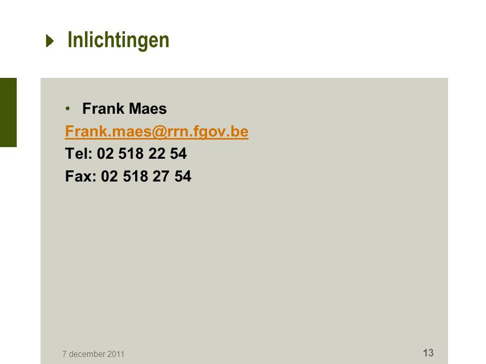 Inlichtingen Frank Maes Frank.maes@rrn.fgov.be Tel: 02 518 22 54 Fax: 02 518 27 54 7 december 2011 13