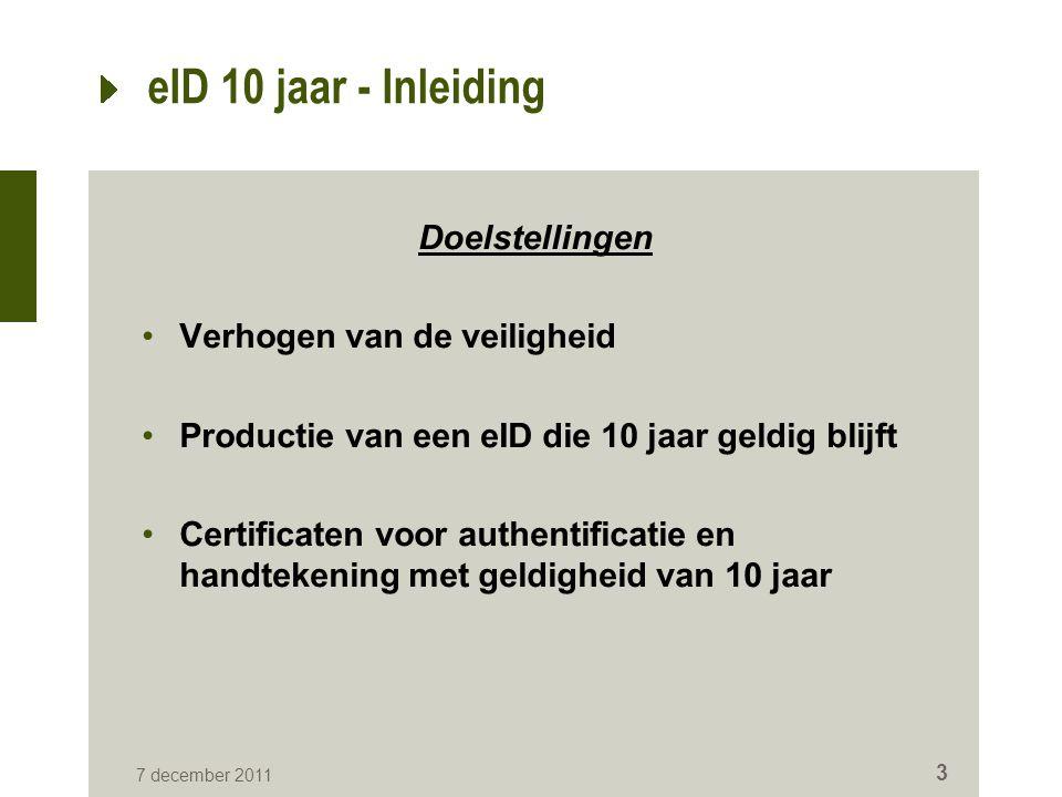 eID 10 jaar - Inleiding Doelstellingen Verhogen van de veiligheid Productie van een eID die 10 jaar geldig blijft Certificaten voor authentificatie en handtekening met geldigheid van 10 jaar 7 december 2011 3