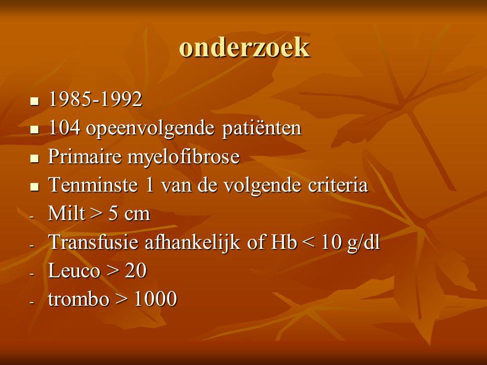 onderzoek 1985-1992 1985-1992 104 opeenvolgende patiënten 104 opeenvolgende patiënten Primaire myelofibrose Primaire myelofibrose Tenminste 1 van de volgende criteria Tenminste 1 van de volgende criteria - Milt > 5 cm - Transfusie afhankelijk of Hb < 10 g/dl - Leuco > 20 - trombo > 1000