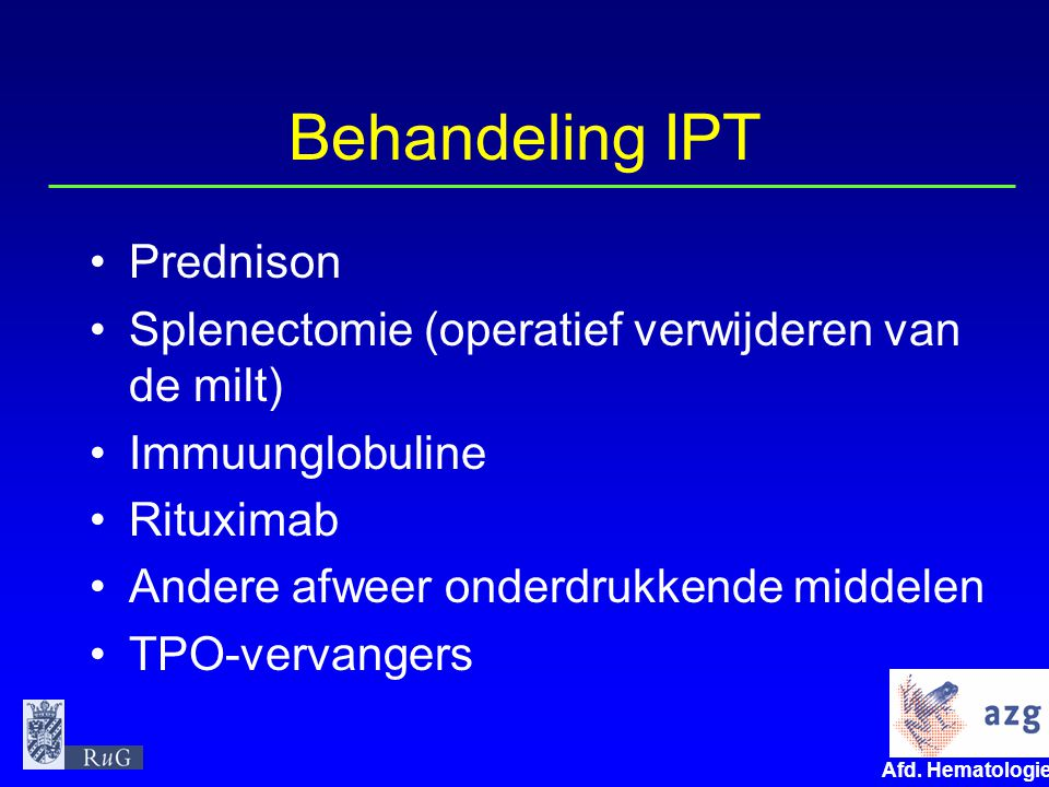 Afd. Hematologie umcg Behandeling IPT Prednison Splenectomie (operatief verwijderen van de milt) Immuunglobuline Rituximab Andere afweer onderdrukkend
