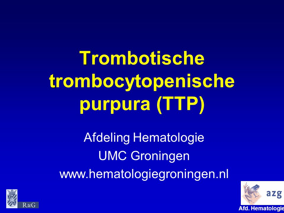 Afd. Hematologie umcg T t Trombotische trombocytopenische purpura (TTP) Afdeling Hematologie UMC Groningen www.hematologiegroningen.nl