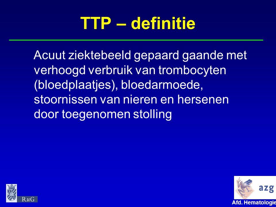 Afd. Hematologie umcg TTP – definitie Acuut ziektebeeld gepaard gaande met verhoogd verbruik van trombocyten (bloedplaatjes), bloedarmoede, stoornisse