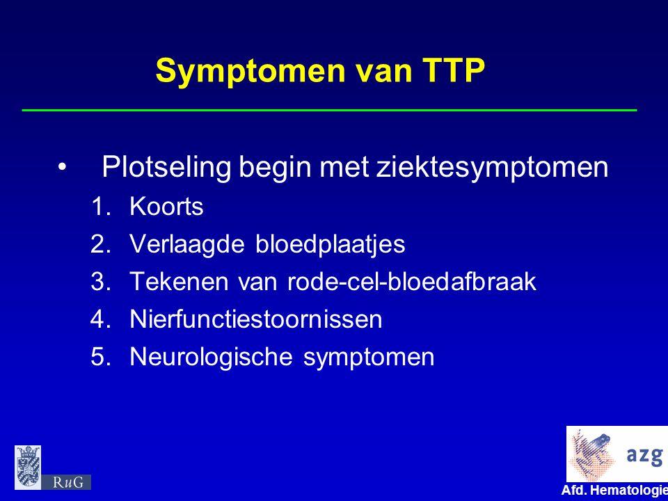 Afd. Hematologie umcg Symptomen van TTP Plotseling begin met ziektesymptomen 1.Koorts 2.Verlaagde bloedplaatjes 3.Tekenen van rode-cel-bloedafbraak 4.