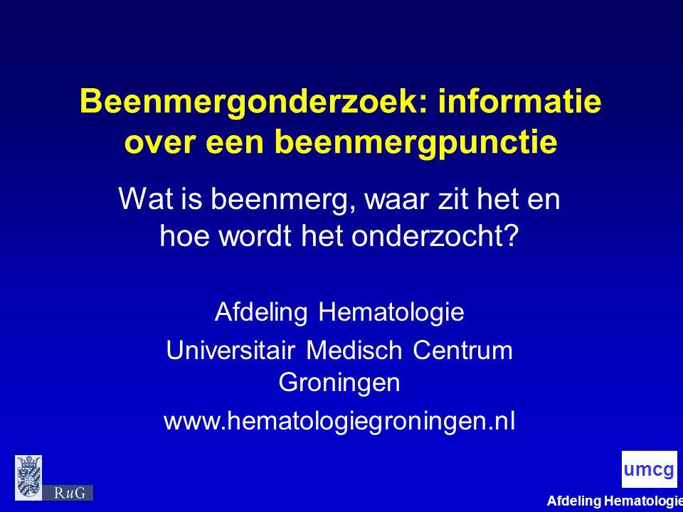 Afdeling Hematologie umcg Beenmergonderzoek: informatie over een beenmergpunctie Wat is beenmerg, waar zit het en hoe wordt het onderzocht? Afdeling H